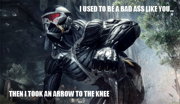 I used to be a bad ass like you.. then I took an arrow to the knee!
